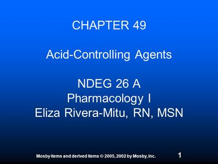 Mosby items and derived items © 2005, 2002 by Mosby, Inc. 1 CHAPTER 49 Acid-Controlling Agents NDEG 26 A Pharmacology I Eliza Rivera-Mitu, RN, MSN.