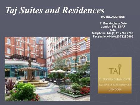 Taj Suites and Residences HOTEL ADDRESS 51 Buckingham Gate London SW1E 6AF U.K. Telephone: +44 (0) 20 7769 7766 Facsimile: +44 (0) 20 7828 5909.