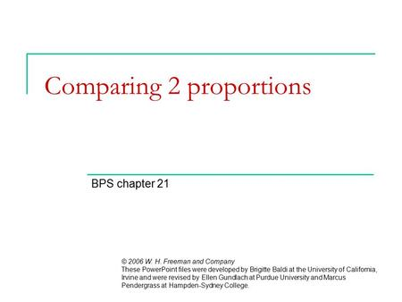 Comparing 2 proportions BPS chapter 21 © 2006 W. H. Freeman and Company These PowerPoint files were developed by Brigitte Baldi at the University of California,