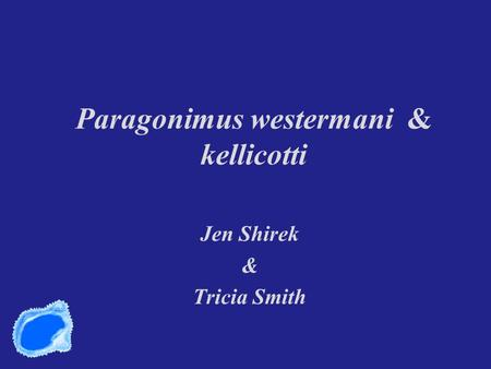 Paragonimus westermani & kellicotti Jen Shirek & Tricia Smith.