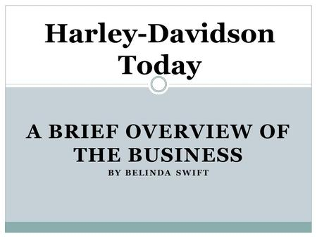 A BRIEF OVERVIEW OF THE BUSINESS BY BELINDA SWIFT Harley-Davidson Today.