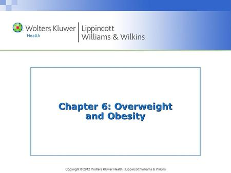Copyright © 2012 Wolters Kluwer Health | Lippincott Williams & Wilkins Chapter 6: Overweight and Obesity.