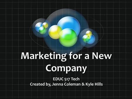 Marketing for a New Company EDUC 517 Tech Created by, Jenna Coleman & Kyle Hills.