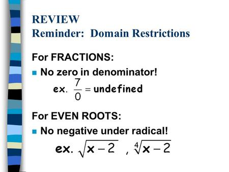 REVIEW Reminder: Domain Restrictions For FRACTIONS: n No zero in denominator! For EVEN ROOTS: n No negative under radical!