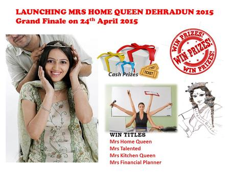 LAUNCHING MRS HOME QUEEN DEHRADUN 2015 Grand Finale on 24 th April 2015 WIN TITLES Mrs Home Queen Mrs Talented Mrs Kitchen Queen Mrs Financial Planner.