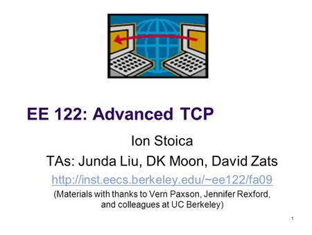 1 EE 122: Advanced TCP Ion Stoica TAs: Junda Liu, DK Moon, David Zats  (Materials with thanks to Vern Paxson,