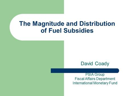 The Magnitude and Distribution of Fuel Subsidies David Coady PSIA Group Fiscal Affairs Department International Monetary Fund.