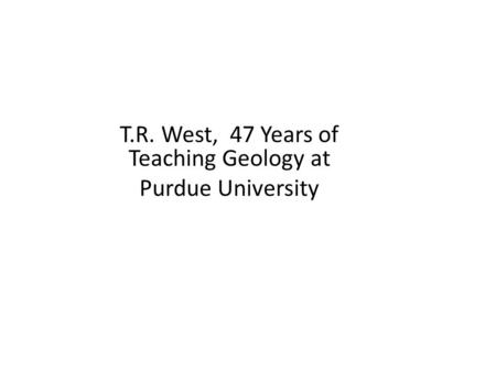 T.R. West, 47 Years of Teaching Geology at Purdue University.