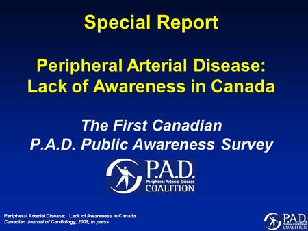 Special Report Peripheral Arterial Disease: Lack of Awareness in Canada The First Canadian P.A.D. Public Awareness Survey Peripheral Arterial Disease: