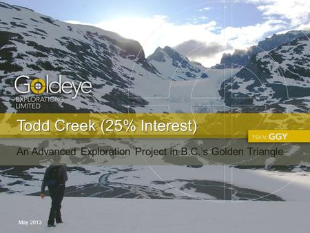 Todd Creek (25% Interest) May 2013 An Advanced Exploration Project in B.C.'s Golden Triangle.