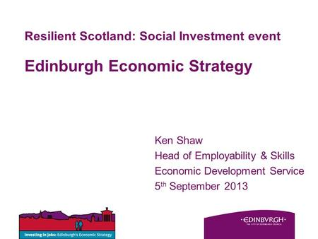 Resilient Scotland: Social Investment event Edinburgh Economic Strategy Ken Shaw Head of Employability & Skills Economic Development Service 5 th September.