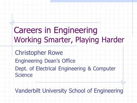 Careers in Engineering Working Smarter, Playing Harder Christopher Rowe Engineering Dean's Office Dept. of Electrical Engineering & Computer Science Vanderbilt.