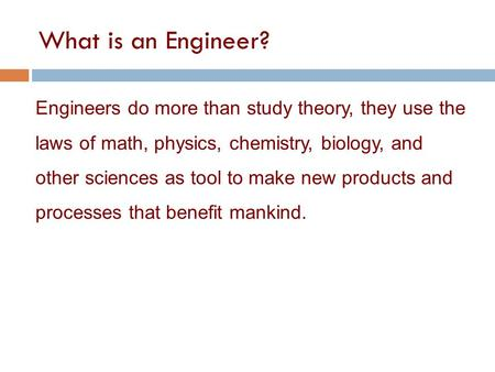 What is an Engineer? Engineers do more than study theory, they use the laws of math, physics, chemistry, biology, and other sciences as tool to make new.