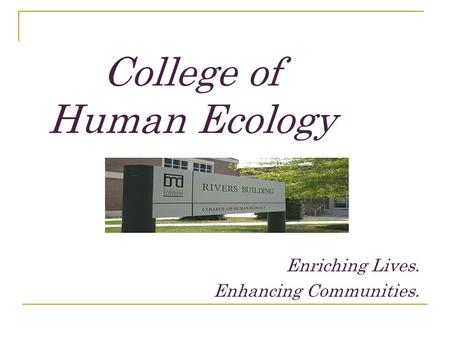College of Human Ecology Enriching Lives. Enhancing Communities.