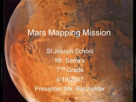 Mars Mapping Mission St Joseph School Mr. Serra's 7 TH Grade 4/19/2007 Presenter: Ms. Batchelder.