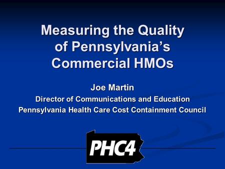 Measuring the Quality of Pennsylvania's Commercial HMOs Joe Martin Director of Communications and Education Pennsylvania Health Care Cost Containment Council.