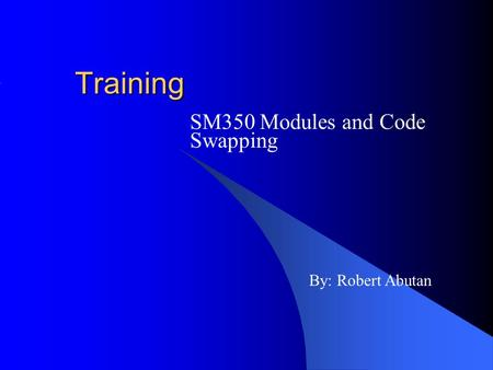 Training SM350 Modules <strong>and</strong> Code Swapping By: Robert Abutan.