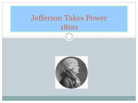 Jefferson Takes Power 1800. Election of 1800 Federalist- Adams Anti-Federalist = Jefferson and Burr When the electoral college voted each Anti-Federalist.
