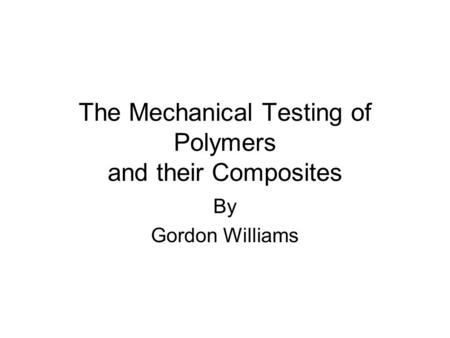 The Mechanical Testing of Polymers and their Composites By Gordon Williams.