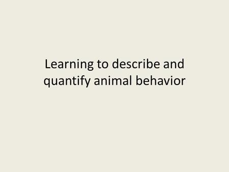 Learning to describe and quantify animal behavior.