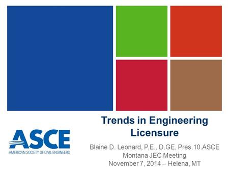 Trends in Engineering Licensure Blaine D. Leonard, P.E., D.GE, Pres.10.ASCE Montana JEC Meeting November 7, 2014 – Helena, MT.