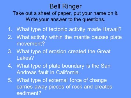 Bell Ringer Take out a sheet of paper, put your name on it. Write your answer to the questions. 1.What type of tectonic activity made Hawaii? 2.What activity.