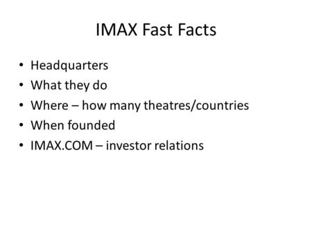 IMAX Fast Facts Headquarters What they do Where – how many theatres/countries When founded IMAX.COM – investor relations.