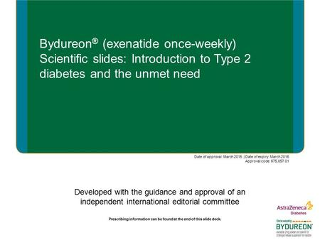 Bydureon ® (exenatide once-weekly) Scientific slides: Introduction to Type 2 diabetes and the unmet need Developed with the guidance and approval of an.