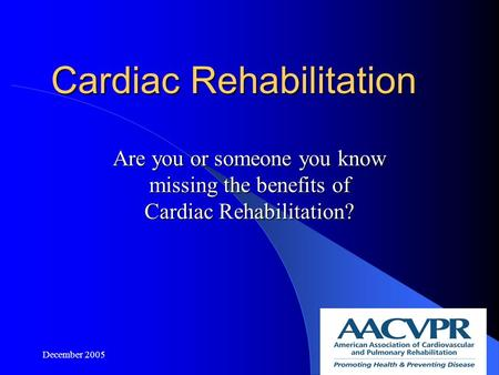December 20051 Cardiac Rehabilitation Are you or someone you know missing the benefits of Cardiac Rehabilitation?