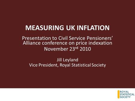 MEASURING UK INFLATION Presentation to Civil Service Pensioners' Alliance conference on price indexation November 23 rd 2010 Jill Leyland Vice President,