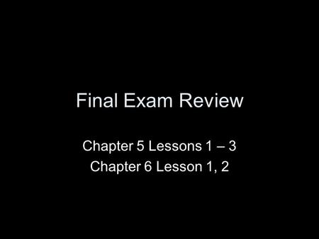 Chapter 5 Lessons 1 – 3 Chapter 6 Lesson 1, 2