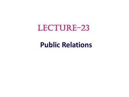 Public Relations LECTURE-23.  Public Relations  What is public relations  The Role and Impact of Public Relations  Major Public Relations Tools 