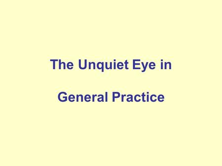 The Unquiet Eye in General Practice. Session Aims Anatomy: Understand the anatomy and terminology History:What is a reasonable targeted eye history? Examination:What.