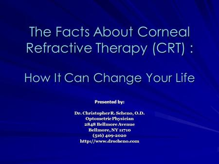 The Facts About Corneal Refractive Therapy (CRT) : How It Can Change Your Life Presented by: Dr. Christopher R. Scheno, O.D. Optometric Physician 2848.