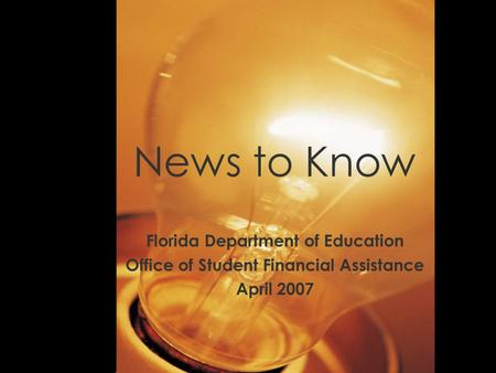 News to Know Florida Department of Education Office of Student Financial Assistance April 2007.