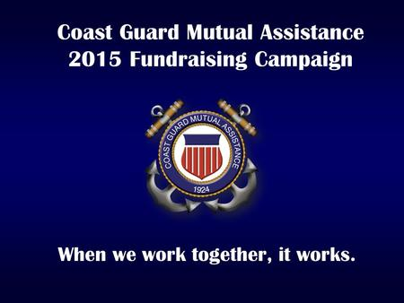 Coast Guard Mutual Assistance 2015 Fundraising Campaign When we work together, it works.