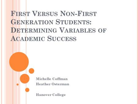 F IRST V ERSUS N ON -F IRST G ENERATION S TUDENTS : D ETERMINING V ARIABLES OF A CADEMIC S UCCESS Michelle Coffman Heather Osterman Hanover College.