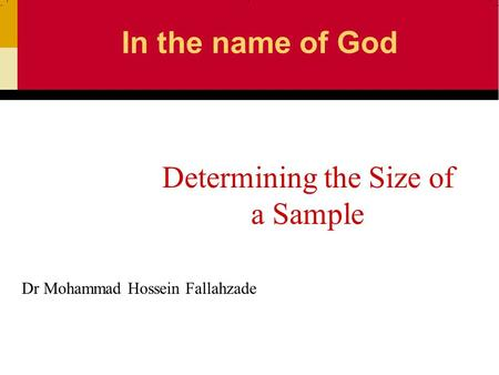 Dr Mohammad Hossein Fallahzade Determining the Size of a Sample In the name of God.