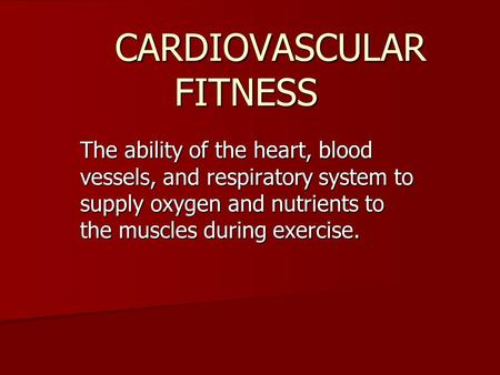 CARDIOVASCULAR FITNESS The ability of the heart, blood vessels, and respiratory system to supply oxygen and nutrients to the muscles during exercise.
