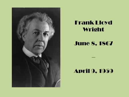 Frank Lloyd Wright June 8, 1867 – April 9, 1959. Who was Frank Lloyd Wright?  An American Architect 1)Designed more than 1,000 projects 2)Had more than.