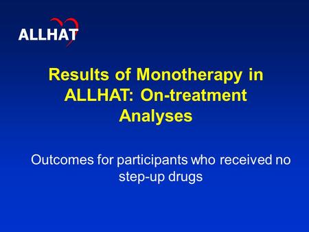 Results of Monotherapy in ALLHAT: On-treatment Analyses ALLHAT Outcomes for participants who received no step-up drugs.