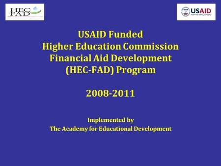 USAID Funded Higher Education Commission Financial Aid Development (HEC-FAD) Program 2008-2011 Implemented by The Academy for Educational Development.