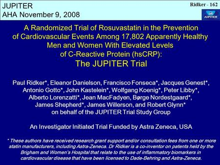 JUPITER AHA November 9, 2008 A Randomized Trial of Rosuvastatin in the Prevention of Cardiovascular Events Among 17,802 Apparently Healthy Men and Women.