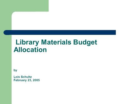 Library Materials Budget Allocation by Lois Schultz February 23, 2005.
