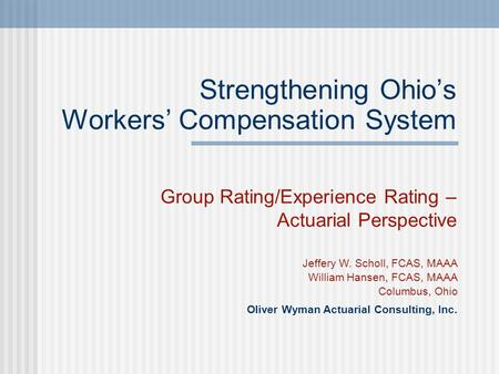 Strengthening Ohio's Workers' Compensation System Group Rating/Experience Rating – Actuarial Perspective Jeffery W. Scholl, FCAS, MAAA William Hansen,