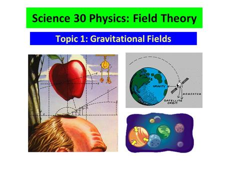 Science 30 Physics: Field Theory Topic 1: Gravitational Fields.
