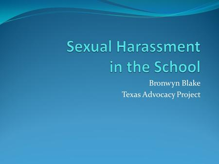 Bronwyn Blake Texas Advocacy Project. National Council for Victims of Crime (www.ncvc.org) Sexual harassment is unwanted sexual behavior. It may take.
