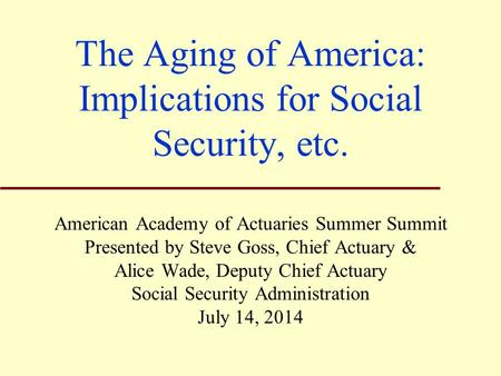 The Aging of America: Implications for Social Security, etc. American Academy of Actuaries Summer Summit Presented by Steve Goss, Chief Actuary & Alice.