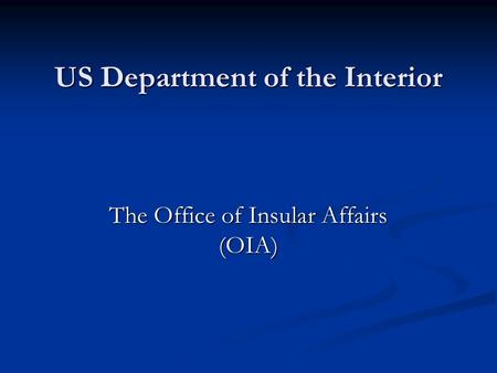 US Department of the Interior The Office of Insular Affairs (OIA)