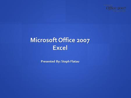 Microsoft Office 2007 Excel Presented By: Steph Flatau.